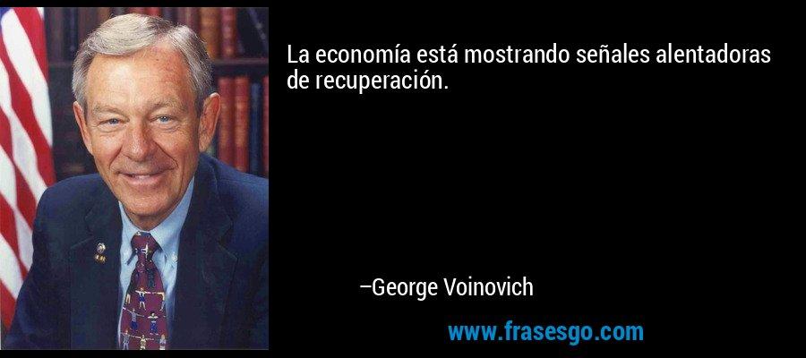 La economía está mostrando señales alentadoras de recuperación. – George Voinovich