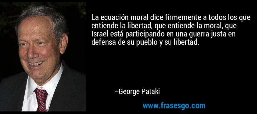 La ecuación moral dice firmemente a todos los que entiende la libertad, que entiende la moral, que Israel está participando en una guerra justa en defensa de su pueblo y su libertad. – George Pataki