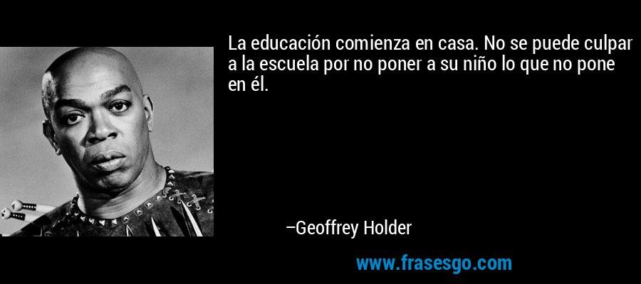 La educación comienza en casa. No se puede culpar a la escuela por no poner a su niño lo que no pone en él. – Geoffrey Holder