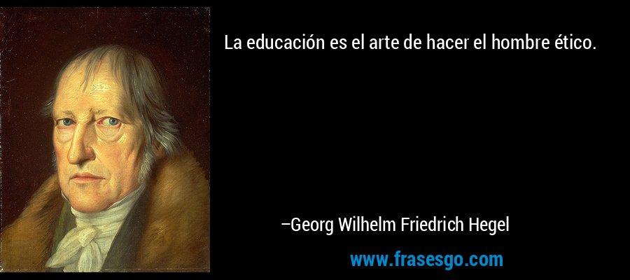 La educación es el arte de hacer el hombre ético. – Georg Wilhelm Friedrich Hegel