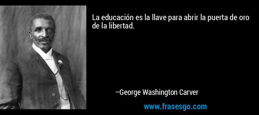 La educación es la llave para abrir la puerta de oro de la libertad. – George Washington Carver