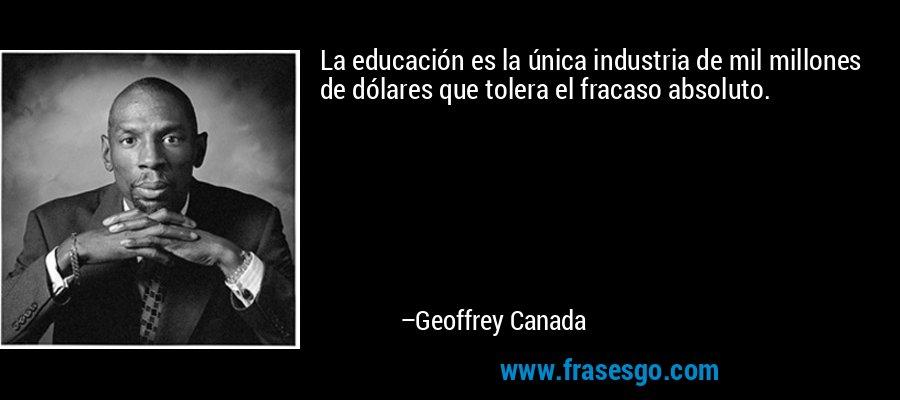 La educación es la única industria de mil millones de dólares que tolera el fracaso absoluto. – Geoffrey Canada