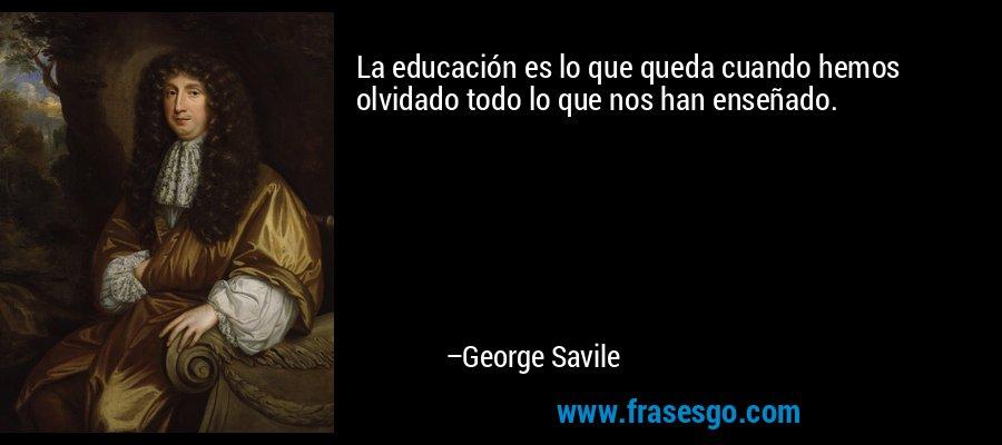 La educación es lo que queda cuando hemos olvidado todo lo que nos han enseñado. – George Savile