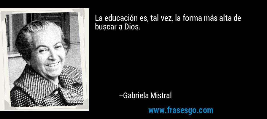 La educación es, tal vez, la forma más alta de buscar a Dios. – Gabriela Mistral