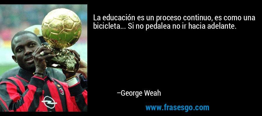 La educación es un proceso continuo, es como una bicicleta... Si no pedalea no ir hacia adelante. – George Weah