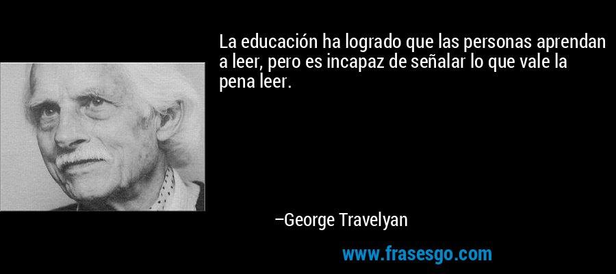 La educación ha logrado que las personas aprendan a leer, pero es incapaz de señalar lo que vale la pena leer. – George Travelyan