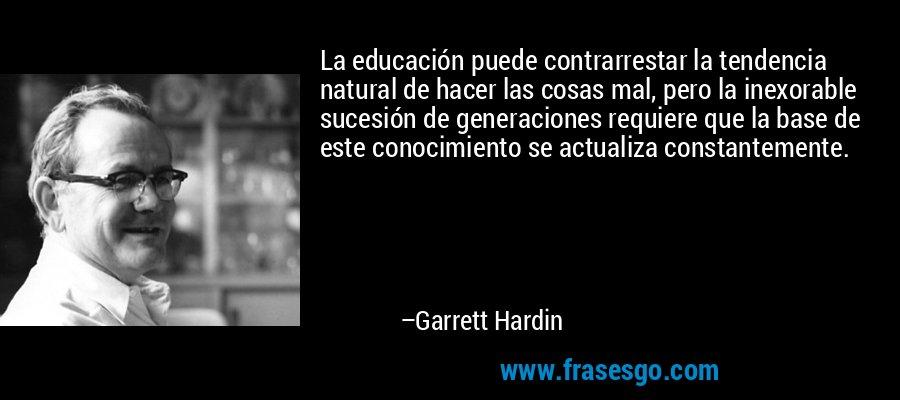 La educación puede contrarrestar la tendencia natural de hacer las cosas mal, pero la inexorable sucesión de generaciones requiere que la base de este conocimiento se actualiza constantemente. – Garrett Hardin