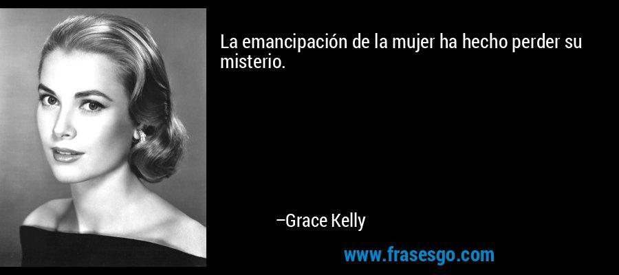 La emancipación de la mujer ha hecho perder su misterio. – Grace Kelly