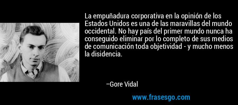 La empuñadura corporativa en la opinión de los Estados Unidos es una de las maravillas del mundo occidental. No hay país del primer mundo nunca ha conseguido eliminar por lo completo de sus medios de comunicación toda objetividad - y mucho menos la disidencia. – Gore Vidal