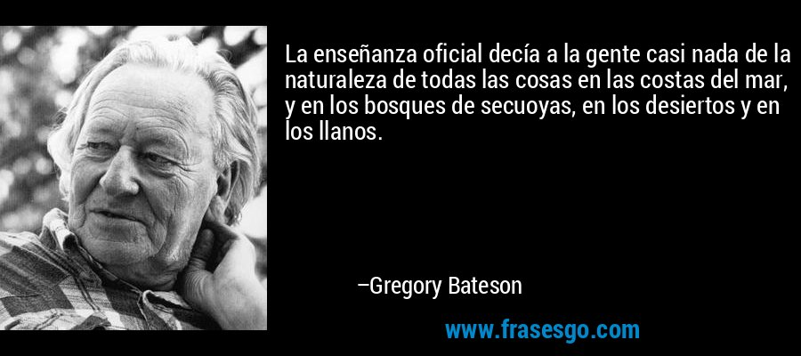 La enseñanza oficial decía a la gente casi nada de la naturaleza de todas las cosas en las costas del mar, y en los bosques de secuoyas, en los desiertos y en los llanos. – Gregory Bateson