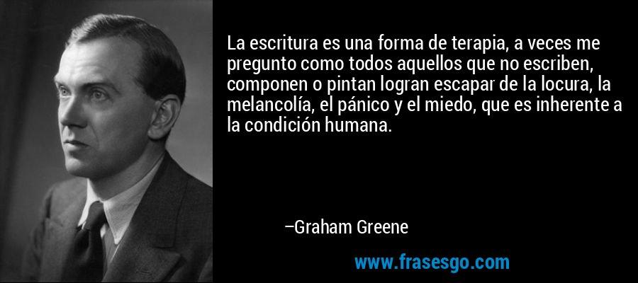 La escritura es una forma de terapia, a veces me pregunto como todos aquellos que no escriben, componen o pintan logran escapar de la locura, la melancolía, el pánico y el miedo, que es inherente a la condición humana. – Graham Greene