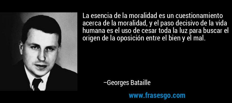 La esencia de la moralidad es un cuestionamiento acerca de la moralidad, y el paso decisivo de la vida humana es el uso de cesar toda la luz para buscar el origen de la oposición entre el bien y el mal. – Georges Bataille
