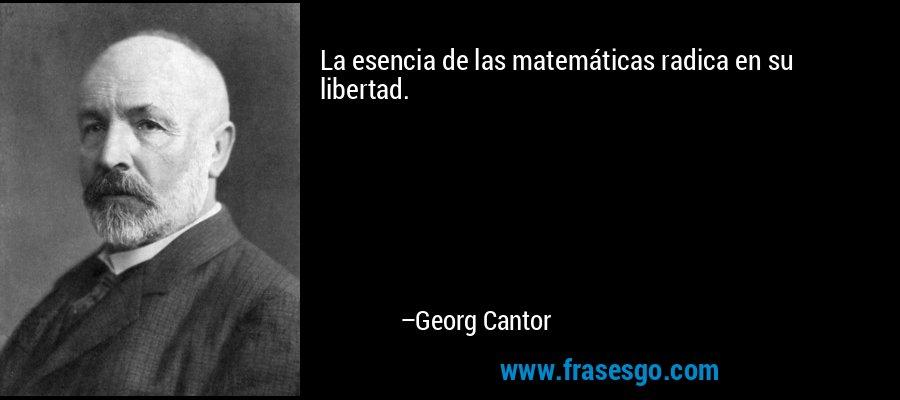 La esencia de las matemáticas radica en su libertad. – Georg Cantor