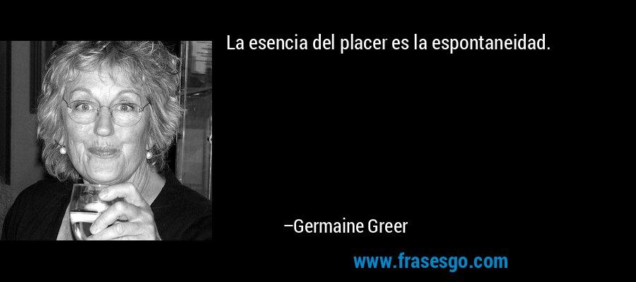 La esencia del placer es la espontaneidad. – Germaine Greer