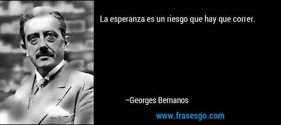 La esperanza es un riesgo que hay que correr. – Georges Bernanos