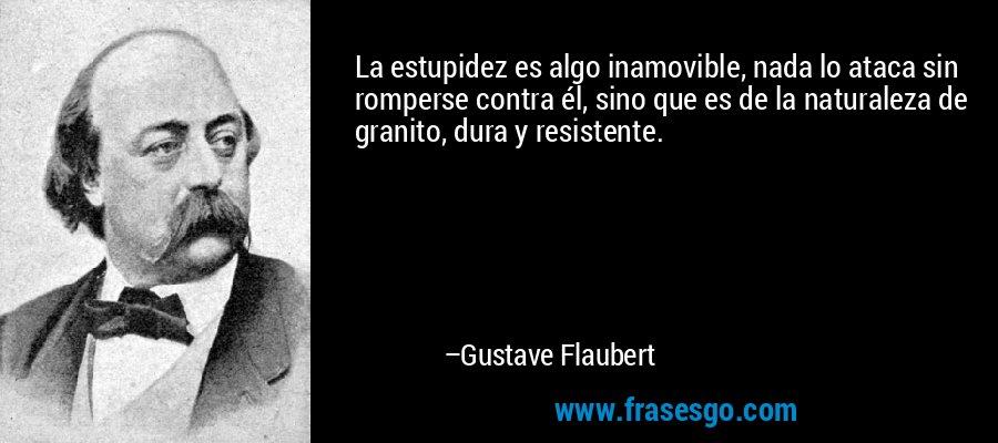 La estupidez es algo inamovible, nada lo ataca sin romperse contra él, sino que es de la naturaleza de granito, dura y resistente. – Gustave Flaubert