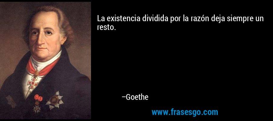 La existencia dividida por la razón deja siempre un resto. – Goethe
