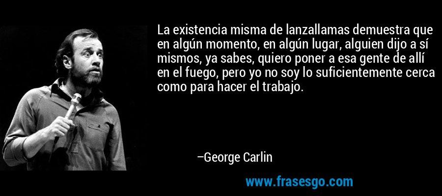 La existencia misma de lanzallamas demuestra que en algún momento, en algún lugar, alguien dijo a sí mismos, ya sabes, quiero poner a esa gente de allí en el fuego, pero yo no soy lo suficientemente cerca como para hacer el trabajo. – George Carlin