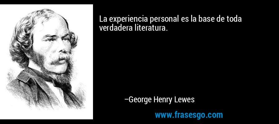 La experiencia personal es la base de toda verdadera literatura. – George Henry Lewes