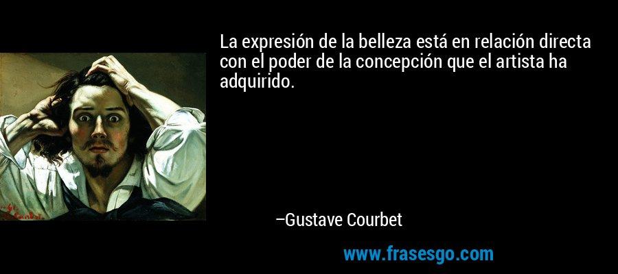La expresión de la belleza está en relación directa con el poder de la concepción que el artista ha adquirido. – Gustave Courbet