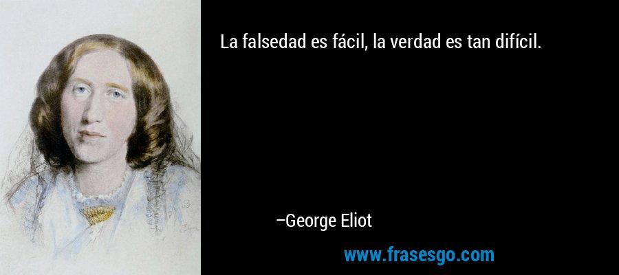 La falsedad es fácil, la verdad es tan difícil. – George Eliot
