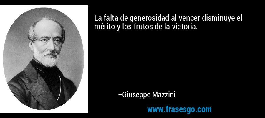 La falta de generosidad al vencer disminuye el mérito y los frutos de la victoria. – Giuseppe Mazzini