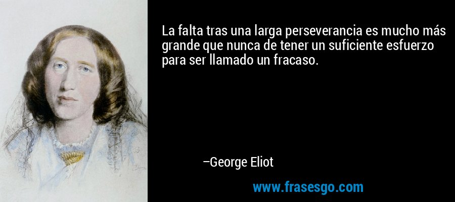 La falta tras una larga perseverancia es mucho más grande que nunca de tener un suficiente esfuerzo para ser llamado un fracaso. – George Eliot