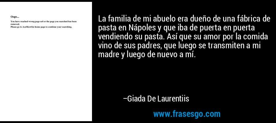 La familia de mi abuelo era dueño de una fábrica de pasta en Nápoles y que iba de puerta en puerta vendiendo su pasta. Así que su amor por la comida vino de sus padres, que luego se transmiten a mi madre y luego de nuevo a mí. – Giada De Laurentiis