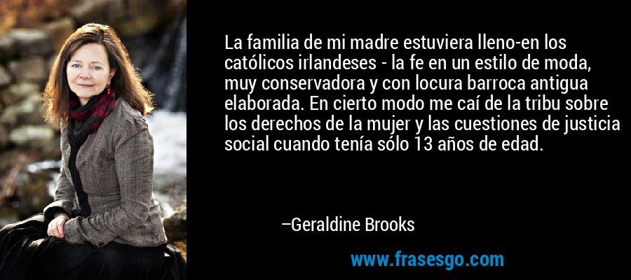 La familia de mi madre estuviera lleno-en los católicos irlandeses - la fe en un estilo de moda, muy conservadora y con locura barroca antigua elaborada. En cierto modo me caí de la tribu sobre los derechos de la mujer y las cuestiones de justicia social cuando tenía sólo 13 años de edad. – Geraldine Brooks