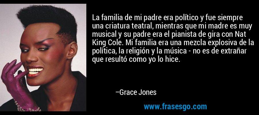 La familia de mi padre era político y fue siempre una criatura teatral, mientras que mi madre es muy musical y su padre era el pianista de gira con Nat King Cole. Mi familia era una mezcla explosiva de la política, la religión y la música - no es de extrañar que resultó como yo lo hice. – Grace Jones