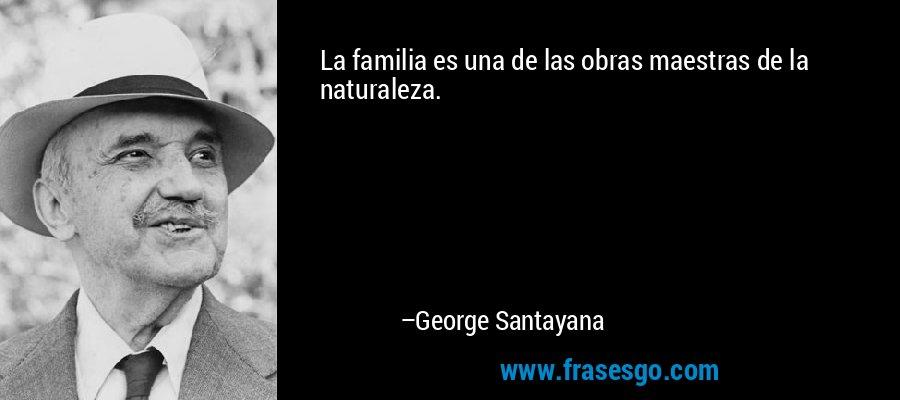 La familia es una de las obras maestras de la naturaleza. – George Santayana