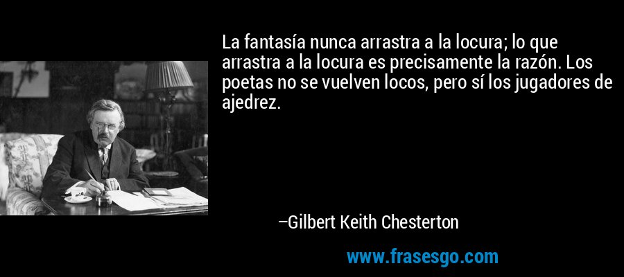La fantasía nunca arrastra a la locura; lo que arrastra a la locura es precisamente la razón. Los poetas no se vuelven locos, pero sí los jugadores de ajedrez. – Gilbert Keith Chesterton