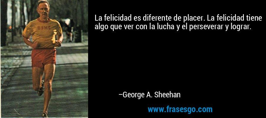 La felicidad es diferente de placer. La felicidad tiene algo que ver con la lucha y el perseverar y lograr. – George A. Sheehan
