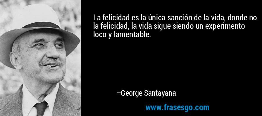 La felicidad es la única sanción de la vida, donde no la felicidad, la vida sigue siendo un experimento loco y lamentable. – George Santayana