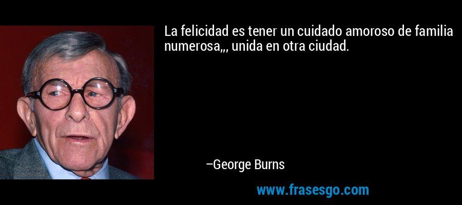 La felicidad es tener un cuidado amoroso de familia numerosa,,, unida en otra ciudad. – George Burns