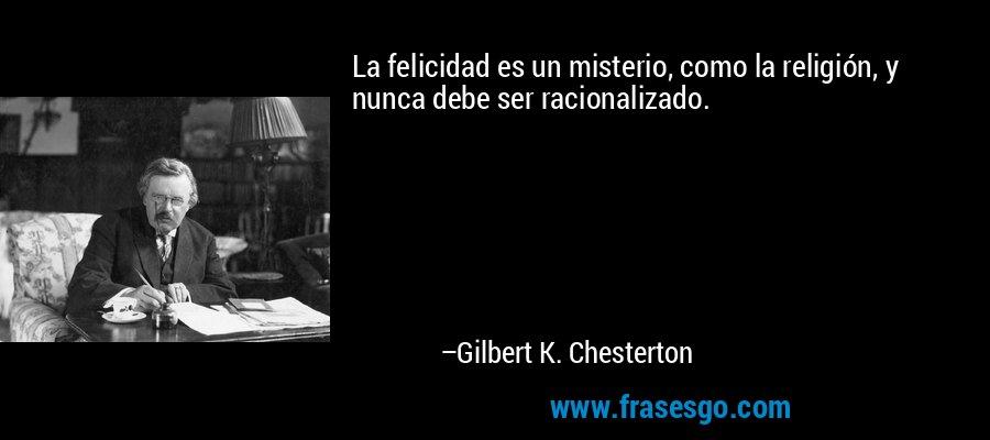 La felicidad es un misterio, como la religión, y nunca debe ser racionalizado. – Gilbert K. Chesterton