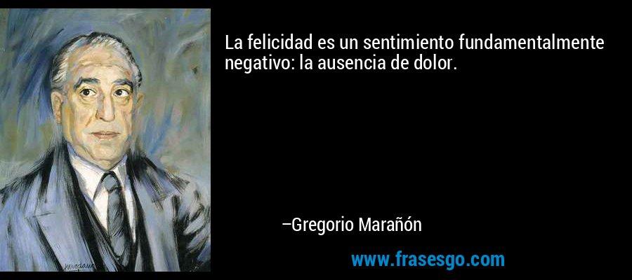 La felicidad es un sentimiento fundamentalmente negativo: la ausencia de dolor. – Gregorio Marañón