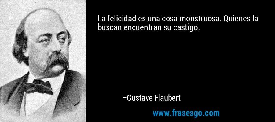 La felicidad es una cosa monstruosa. Quienes la buscan encuentran su castigo. – Gustave Flaubert