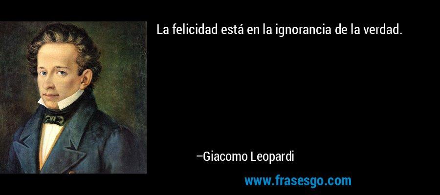 La felicidad está en la ignorancia de la verdad. – Giacomo Leopardi