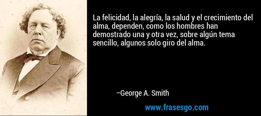La felicidad, la alegría, la salud y el crecimiento del alma, dependen, como los hombres han demostrado una y otra vez, sobre algún tema sencillo, algunos solo giro del alma. – George A. Smith