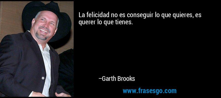 La felicidad no es conseguir lo que quieres, es querer lo que tienes. – Garth Brooks