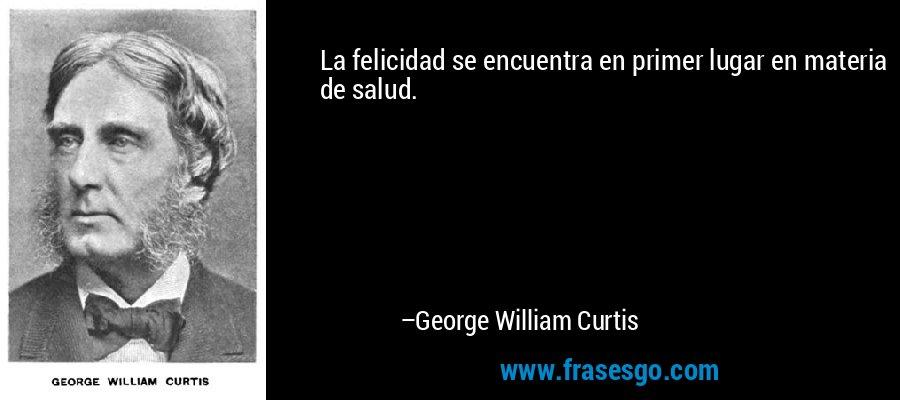 La felicidad se encuentra en primer lugar en materia de salud. – George William Curtis