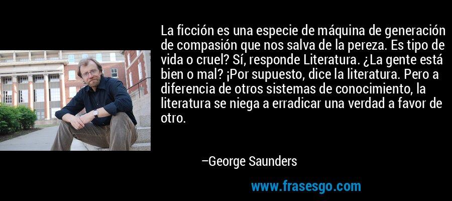 La ficción es una especie de máquina de generación de compasión que nos salva de la pereza. Es tipo de vida o cruel? Sí, responde Literatura. ¿La gente está bien o mal? ¡Por supuesto, dice la literatura. Pero a diferencia de otros sistemas de conocimiento, la literatura se niega a erradicar una verdad a favor de otro. – George Saunders