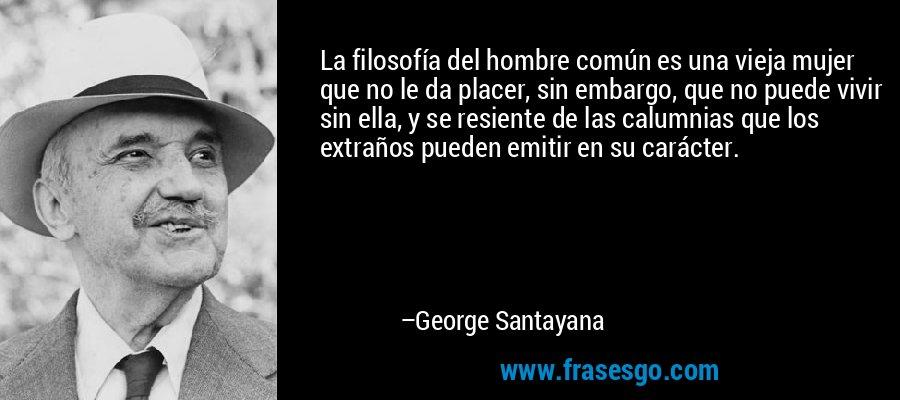 La filosofía del hombre común es una vieja mujer que no le da placer, sin embargo, que no puede vivir sin ella, y se resiente de las calumnias que los extraños pueden emitir en su carácter. – George Santayana