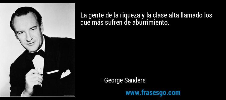 La gente de la riqueza y la clase alta llamado los que más sufren de aburrimiento. – George Sanders