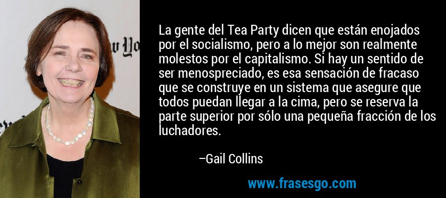 La gente del Tea Party dicen que están enojados por el socialismo, pero a lo mejor son realmente molestos por el capitalismo. Si hay un sentido de ser menospreciado, es esa sensación de fracaso que se construye en un sistema que asegure que todos puedan llegar a la cima, pero se reserva la parte superior por sólo una pequeña fracción de los luchadores. – Gail Collins