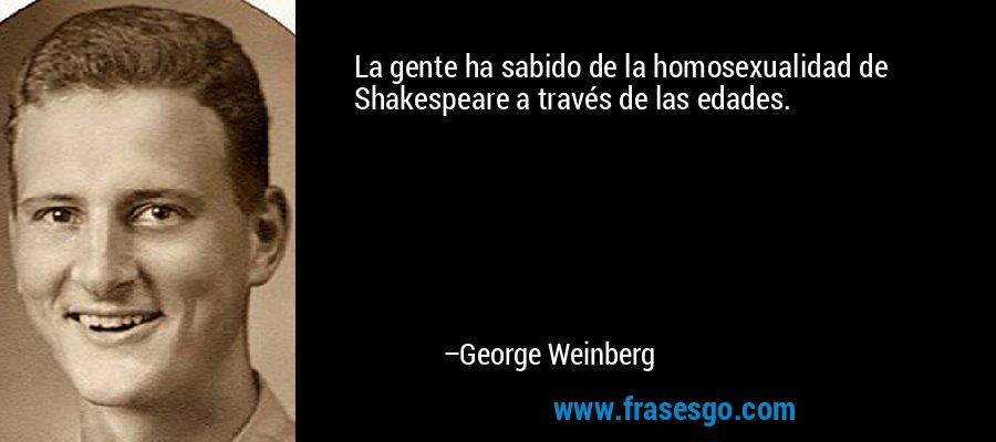 La gente ha sabido de la homosexualidad de Shakespeare a través de las edades. – George Weinberg