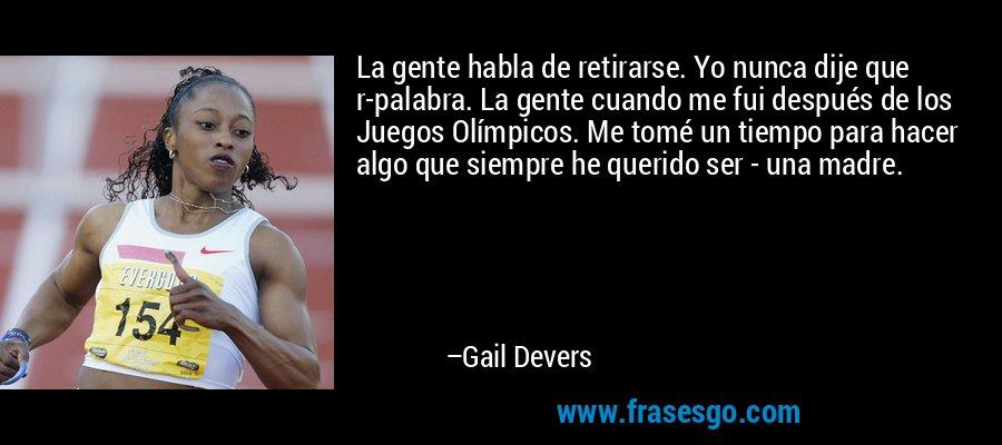 La gente habla de retirarse. Yo nunca dije que r-palabra. La gente cuando me fui después de los Juegos Olímpicos. Me tomé un tiempo para hacer algo que siempre he querido ser - una madre. – Gail Devers