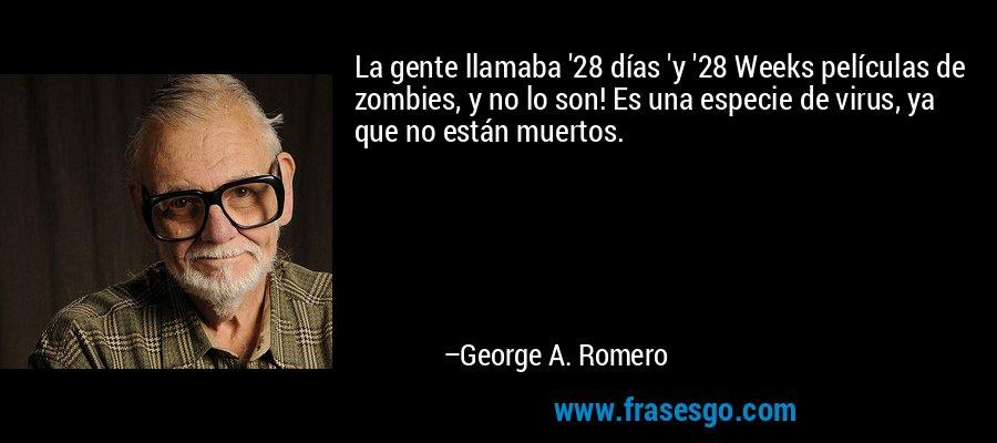 La gente llamaba '28 días 'y '28 Weeks películas de zombies, y no lo son! Es una especie de virus, ya que no están muertos. – George A. Romero