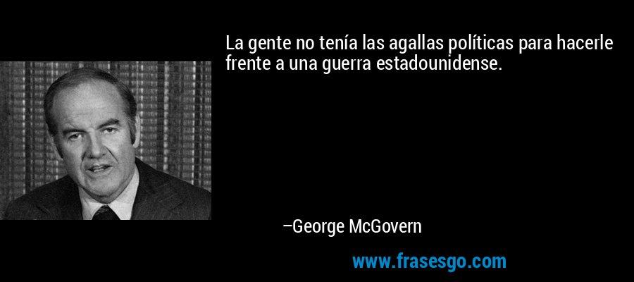 La gente no tenía las agallas políticas para hacerle frente a una guerra estadounidense. – George McGovern